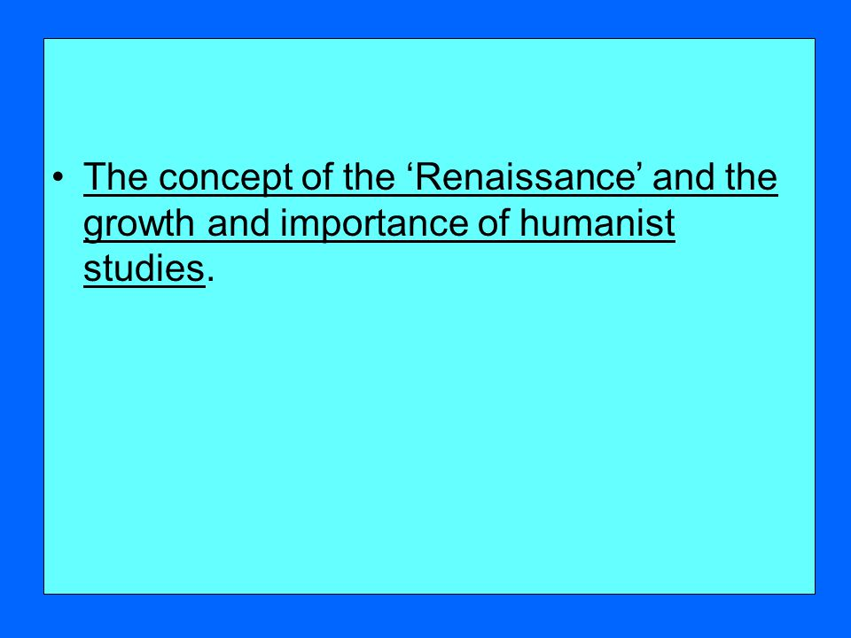 The concept of the 'Renaissance' and the growth and importance of humanist studies.