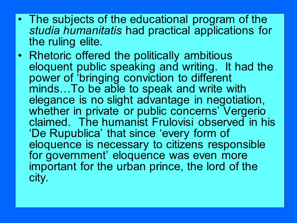 The subjects of the educational program of the studia humanitatis had practical applications for the ruling elite.