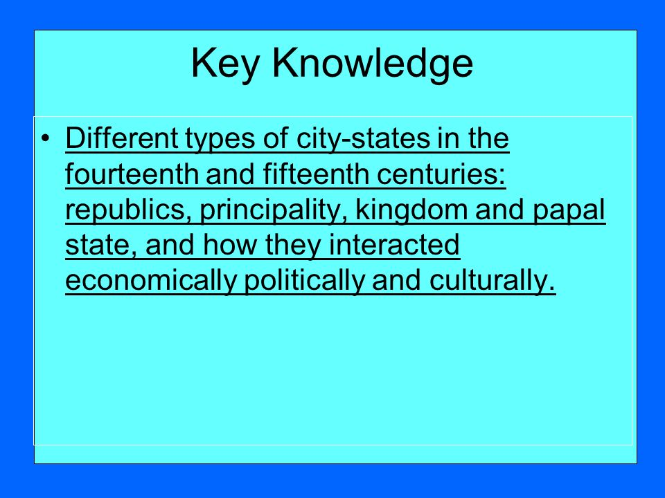 Key Knowledge Different types of city-states in the fourteenth and fifteenth centuries: republics, principality, kingdom and papal state, and how they interacted economically politically and culturally.