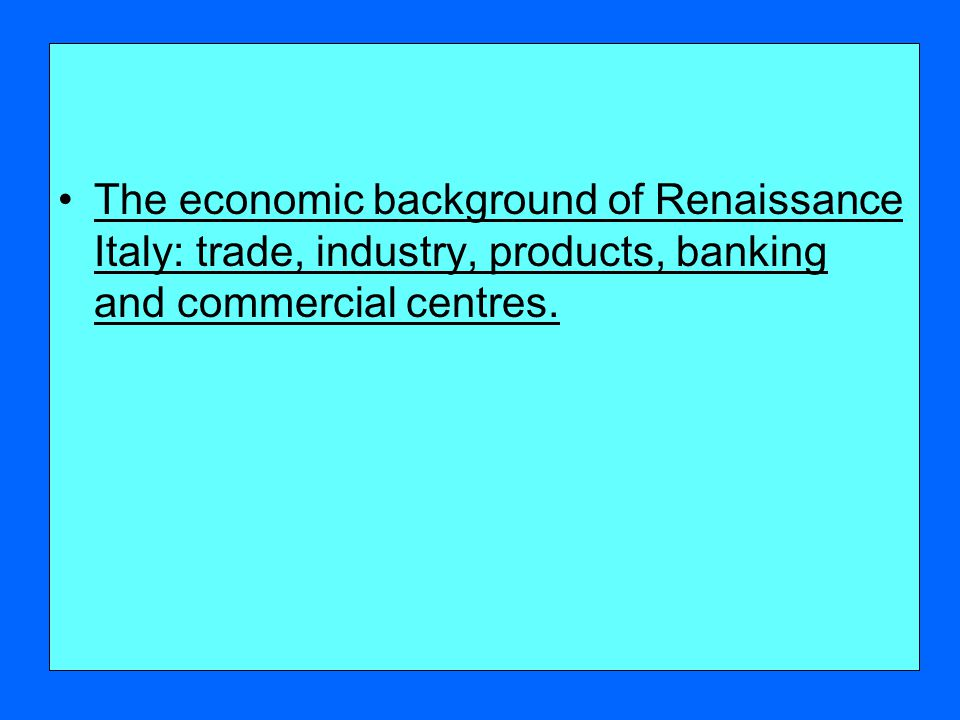 The economic background of Renaissance Italy: trade, industry, products, banking and commercial centres.