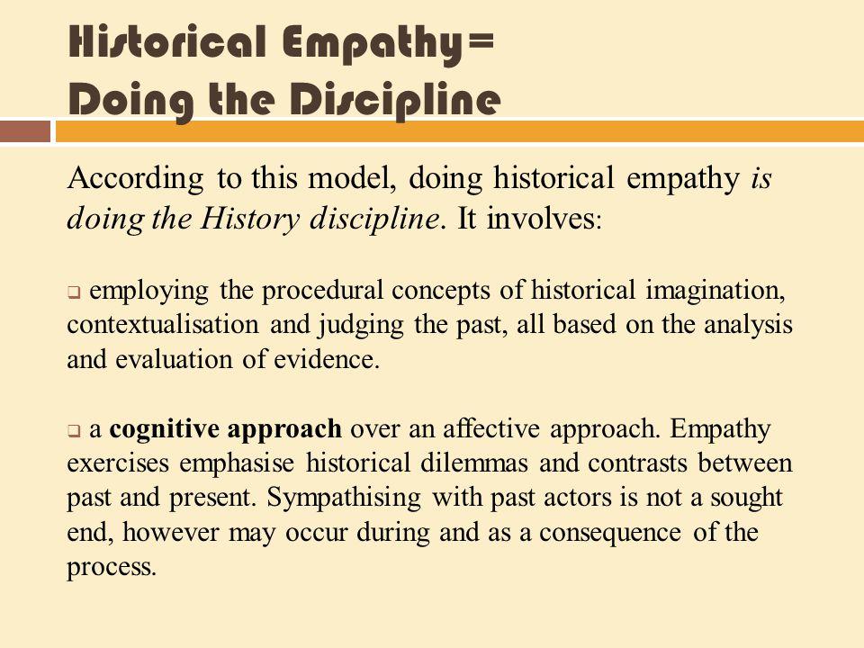 Historical Empathy= Doing the Discipline According to this model, doing historical empathy is doing the History discipline. It involves :  employing