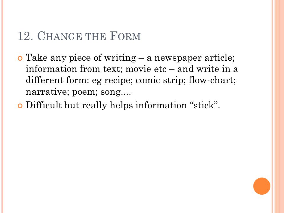 12. C HANGE THE F ORM Take any piece of writing – a newspaper article; information from text; movie etc – and write in a different form: eg recipe; co