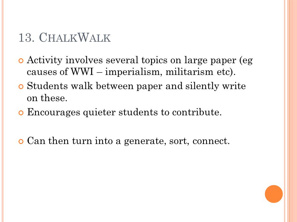 13. C HALK W ALK Activity involves several topics on large paper (eg causes of WWI – imperialism, militarism etc). Students walk between paper and sil