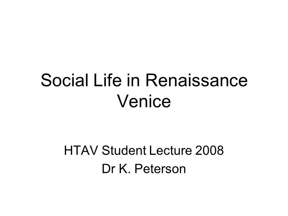 Social Life in Renaissance Venice HTAV Student Lecture 2008 Dr K. Peterson