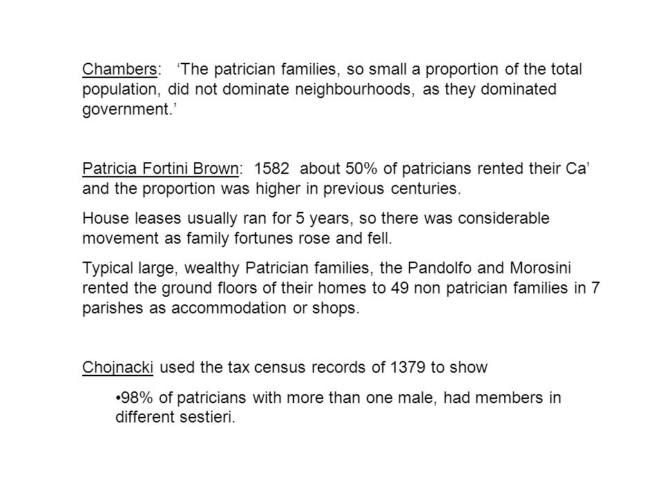 Chambers: 'The patrician families, so small a proportion of the total population, did not dominate neighbourhoods, as they dominated government.' Patricia Fortini Brown: 1582 about 50% of patricians rented their Ca' and the proportion was higher in previous centuries.