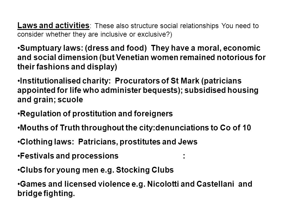 Laws and activities : These also structure social relationships You need to consider whether they are inclusive or exclusive?) Sumptuary laws: (dress and food) They have a moral, economic and social dimension (but Venetian women remained notorious for their fashions and display) Institutionalised charity: Procurators of St Mark (patricians appointed for life who administer bequests); subsidised housing and grain; scuole Regulation of prostitution and foreigners Mouths of Truth throughout the city:denunciations to Co of 10 Clothing laws: Patricians, prostitutes and Jews Festivals and processions : Clubs for young men e.g.