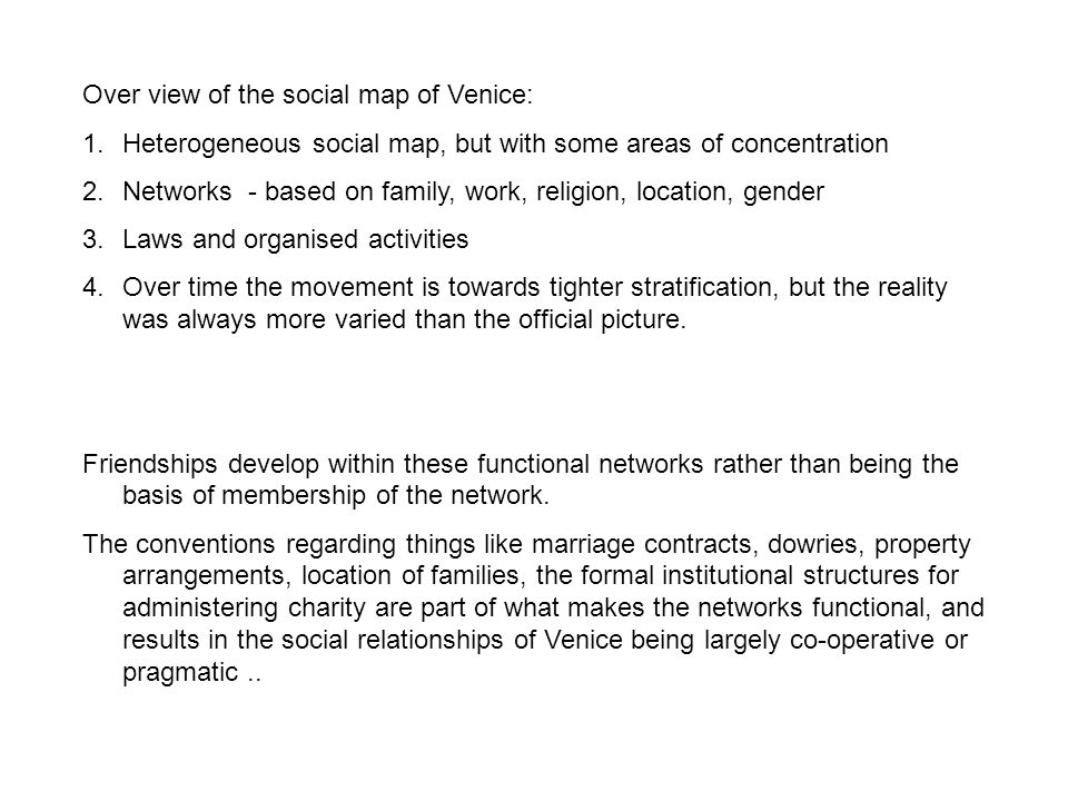 Over view of the social map of Venice: 1.Heterogeneous social map, but with some areas of concentration 2.Networks - based on family, work, religion, location, gender 3.Laws and organised activities 4.Over time the movement is towards tighter stratification, but the reality was always more varied than the official picture.