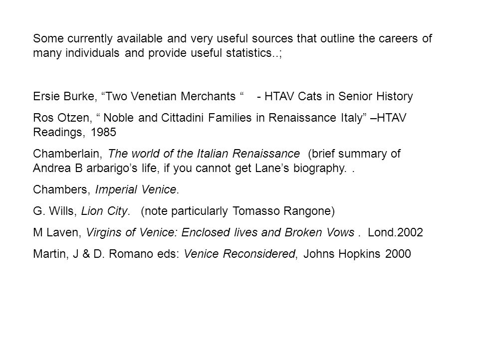 Some currently available and very useful sources that outline the careers of many individuals and provide useful statistics..; Ersie Burke, Two Venetian Merchants - HTAV Cats in Senior History Ros Otzen, Noble and Cittadini Families in Renaissance Italy –HTAV Readings, 1985 Chamberlain, The world of the Italian Renaissance (brief summary of Andrea B arbarigo's life, if you cannot get Lane's biography..