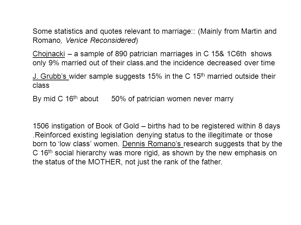 Some statistics and quotes relevant to marriage:: (Mainly from Martin and Romano, Venice Reconsidered) Chojnacki – a sample of 890 patrician marriages in C 15& 1C6th shows only 9% married out of their class.and the incidence decreased over time J.