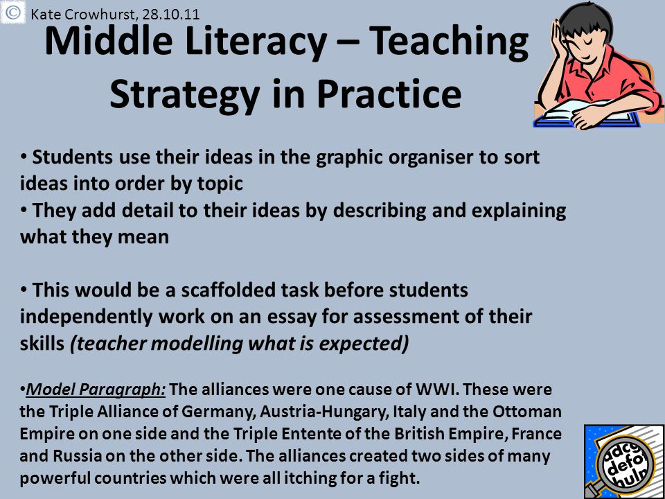Middle Literacy – Teaching Strategy in Practice Students use their ideas in the graphic organiser to sort ideas into order by topic They add detail to their ideas by describing and explaining what they mean This would be a scaffolded task before students independently work on an essay for assessment of their skills (teacher modelling what is expected) Model Paragraph: The alliances were one cause of WWI.