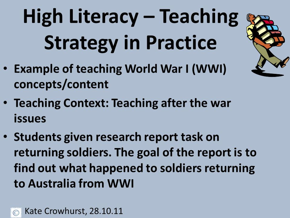 High Literacy – Teaching Strategy in Practice Example of teaching World War I (WWI) concepts/content Teaching Context: Teaching after the war issues Students given research report task on returning soldiers.