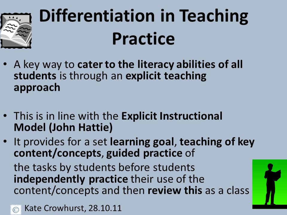 Differentiation in Teaching Practice A key way to cater to the literacy abilities of all students is through an explicit teaching approach This is in line with the Explicit Instructional Model (John Hattie) It provides for a set learning goal, teaching of key content/concepts, guided practice of the tasks by students before students independently practice their use of the content/concepts and then review this as a class Kate Crowhurst, 28.10.11