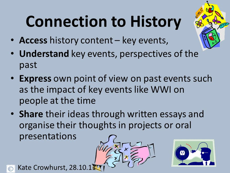 Connection to History Access history content – key events, Understand key events, perspectives of the past Express own point of view on past events such as the impact of key events like WWI on people at the time Share their ideas through written essays and organise their thoughts in projects or oral presentations Kate Crowhurst, 28.10.11