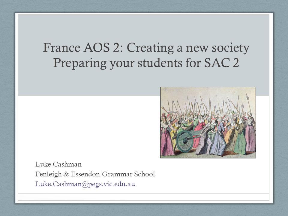 France AOS 2: Creating a new society Preparing your students for SAC 2 Luke Cashman Penleigh & Essendon Grammar School Luke.Cashman@pegs.vic.edu.au