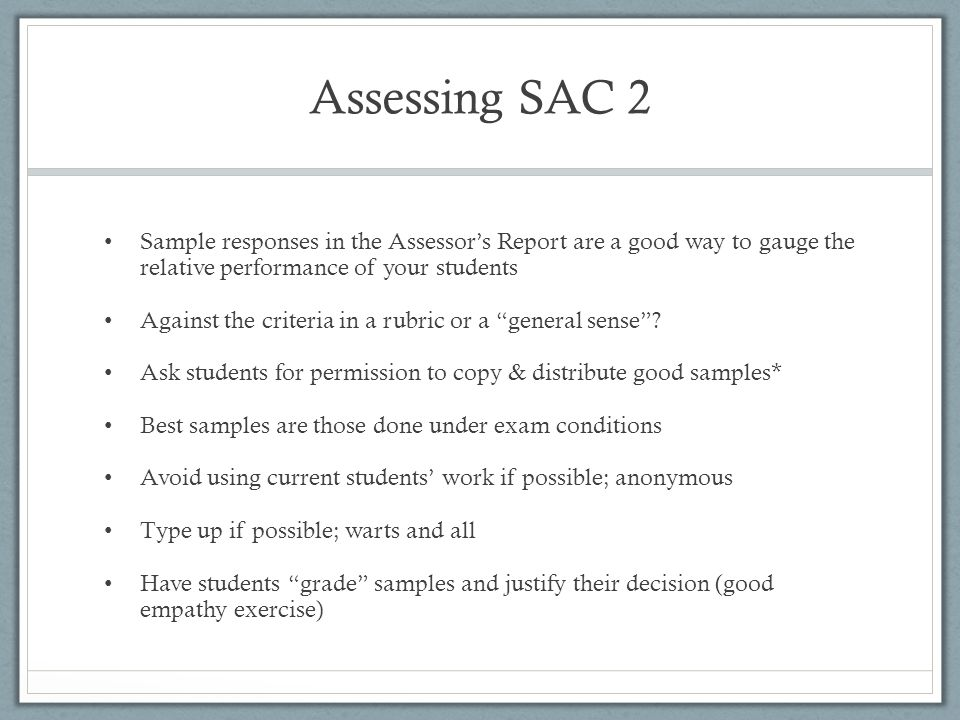 Assessing SAC 2 Sample responses in the Assessor's Report are a good way to gauge the relative performance of your students Against the criteria in a
