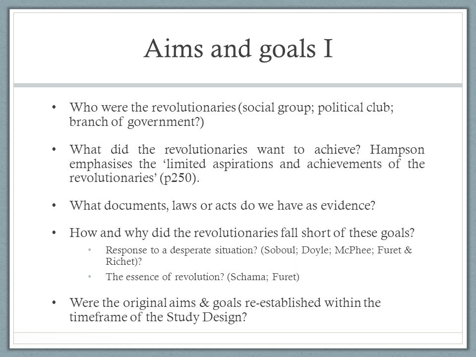 Aims and goals I Who were the revolutionaries (social group; political club; branch of government?) What did the revolutionaries want to achieve? Hamp