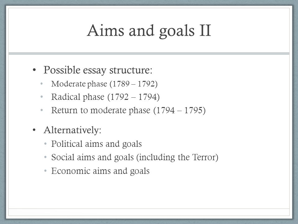 Aims and goals II Possible essay structure: Moderate phase (1789 – 1792) Radical phase (1792 – 1794) Return to moderate phase (1794 – 1795) Alternativ
