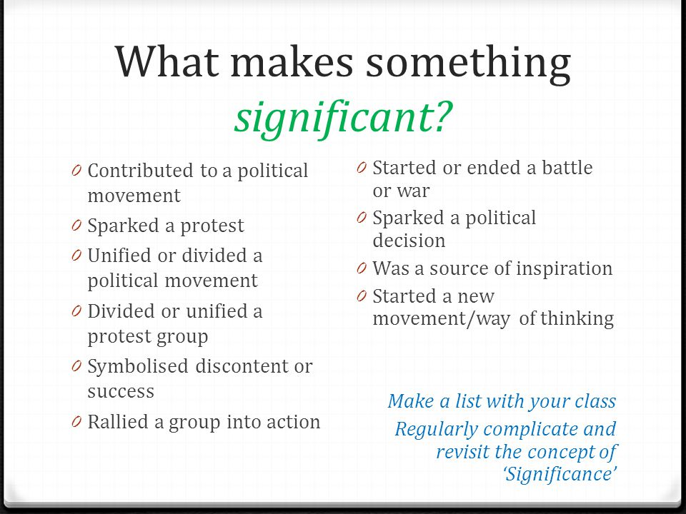What makes something significant? 0 Contributed to a political movement 0 Sparked a protest 0 Unified or divided a political movement 0 Divided or uni