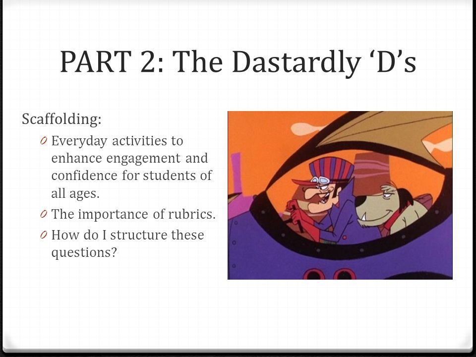 PART 2: The Dastardly 'D's Scaffolding: 0 Everyday activities to enhance engagement and confidence for students of all ages. 0 The importance of rubri
