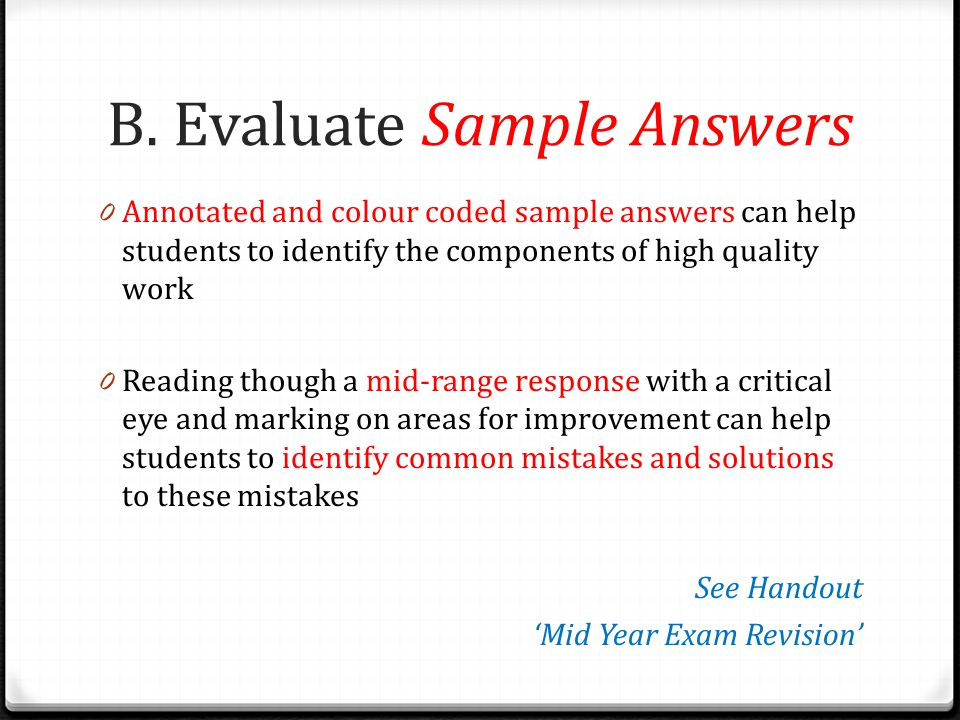 B. Evaluate Sample Answers 0 Annotated and colour coded sample answers can help students to identify the components of high quality work 0 Reading tho
