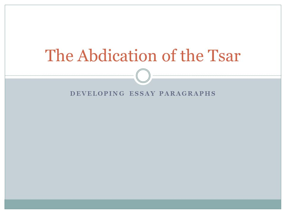 DEVELOPING ESSAY PARAGRAPHS The Abdication of the Tsar