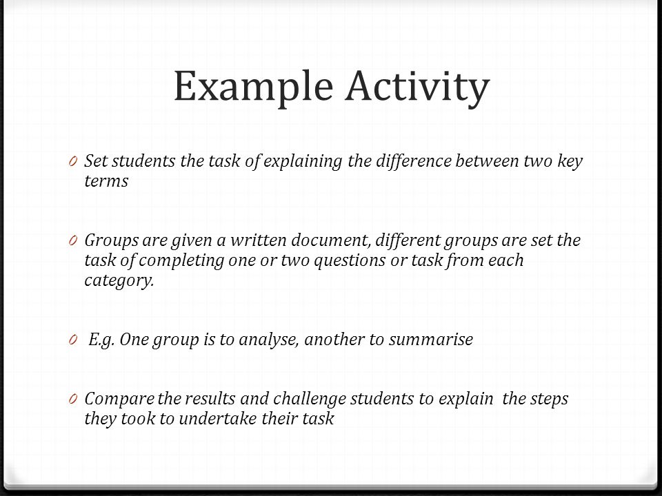 Example Activity 0 Set students the task of explaining the difference between two key terms 0 Groups are given a written document, different groups ar