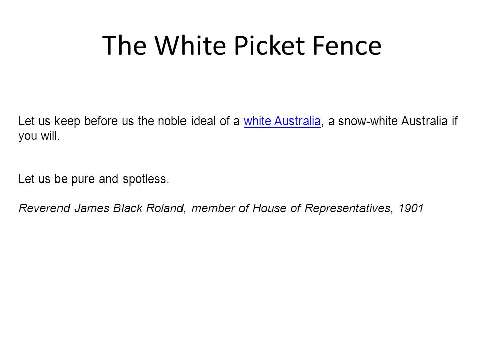 The White Picket Fence Let us keep before us the noble ideal of a white Australia, a snow-white Australia if you will.white Australia Let us be pure and spotless.