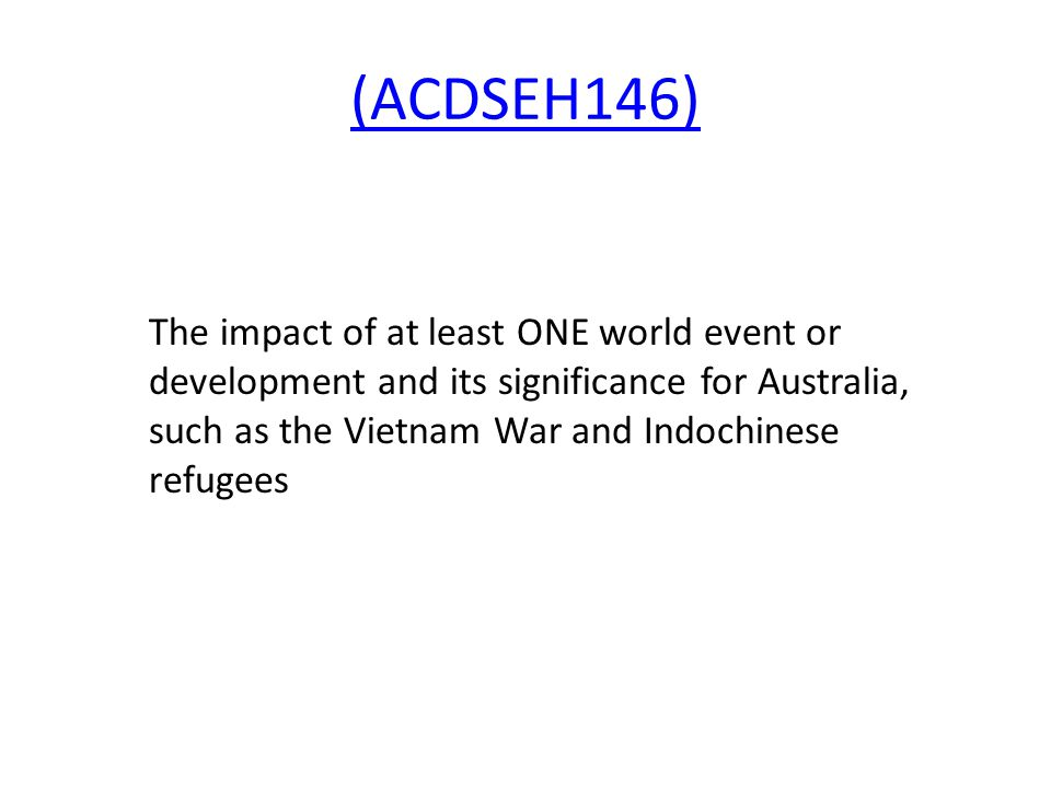 (ACDSEH146) The impact of at least ONE world event or development and its significance for Australia, such as the Vietnam War and Indochinese refugees