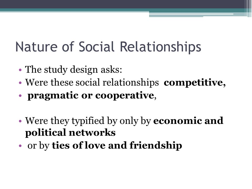 Nature of Social Relationships The study design asks: Were these social relationships competitive, pragmatic or cooperative, Were they typified by only by economic and political networks or by ties of love and friendship