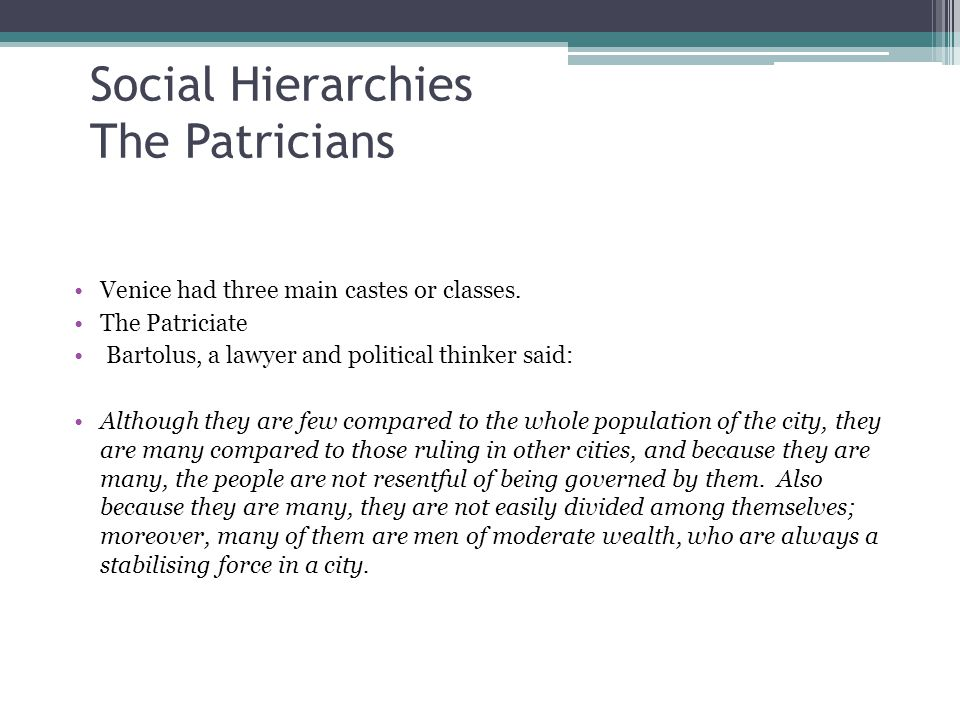 Social Hierarchies The Patricians Venice had three main castes or classes. The Patriciate Bartolus, a lawyer and political thinker said: Although they