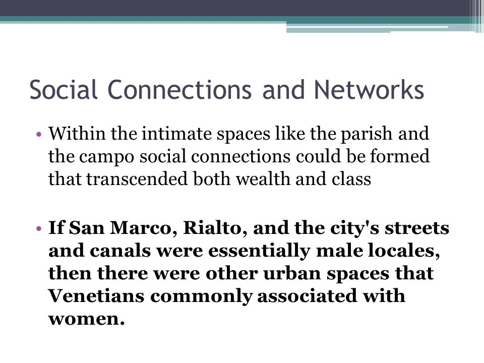 Social Connections and Networks Within the intimate spaces like the parish and the campo social connections could be formed that transcended both wealth and class If San Marco, Rialto, and the city s streets and canals were essentially male locales, then there were other urban spaces that Venetians commonly associated with women.