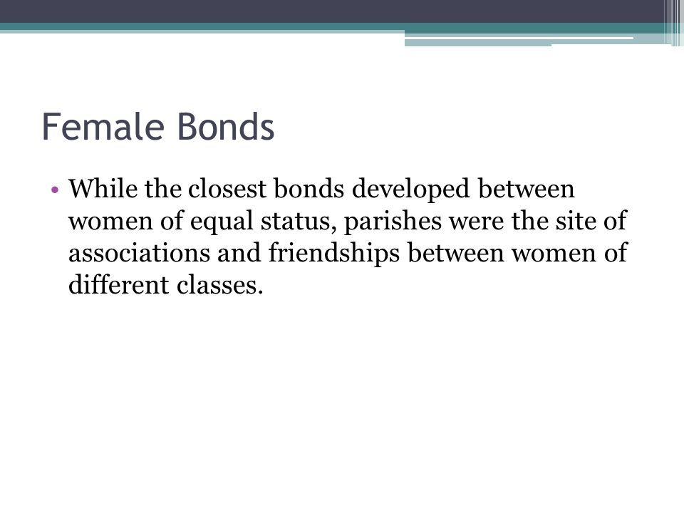 Female Bonds While the closest bonds developed between women of equal status, parishes were the site of associations and friendships between women of different classes.