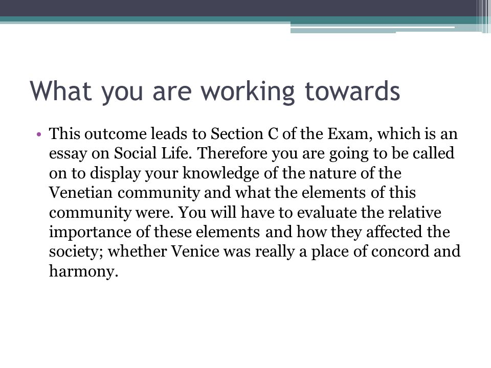 What you are working towards This outcome leads to Section C of the Exam, which is an essay on Social Life. Therefore you are going to be called on to