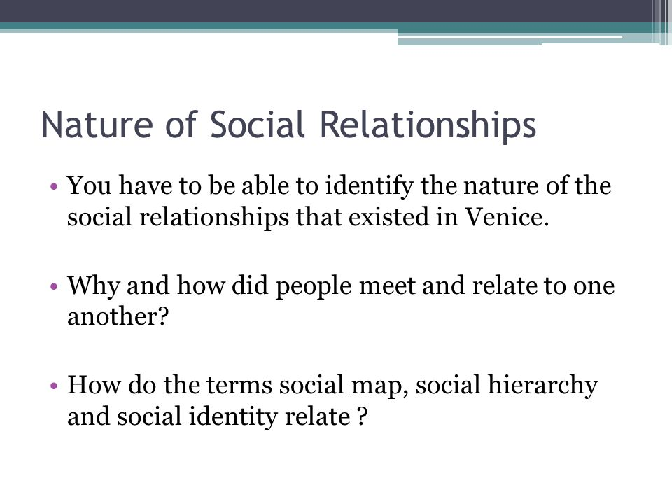Nature of Social Relationships You have to be able to identify the nature of the social relationships that existed in Venice. Why and how did people m
