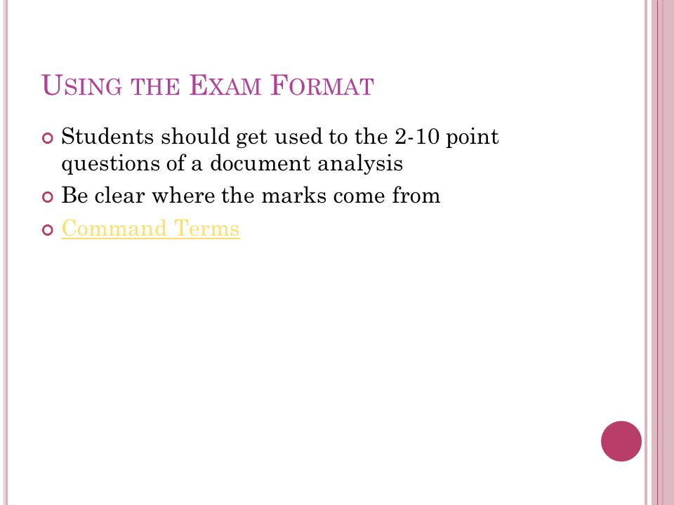 U SING THE E XAM F ORMAT Students should get used to the 2-10 point questions of a document analysis Be clear where the marks come from Command Terms