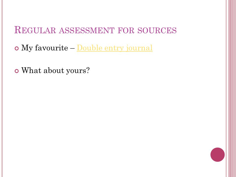 R EGULAR ASSESSMENT FOR SOURCES My favourite – Double entry journalDouble entry journal What about yours?