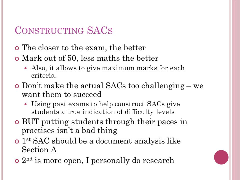 C ONSTRUCTING SAC S The closer to the exam, the better Mark out of 50, less maths the better Also, it allows to give maximum marks for each criteria.