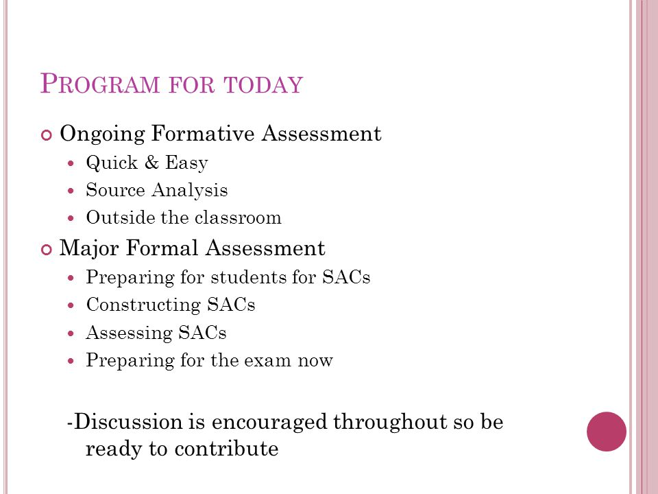 P ROGRAM FOR TODAY Ongoing Formative Assessment Quick & Easy Source Analysis Outside the classroom Major Formal Assessment Preparing for students for SACs Constructing SACs Assessing SACs Preparing for the exam now -Discussion is encouraged throughout so be ready to contribute