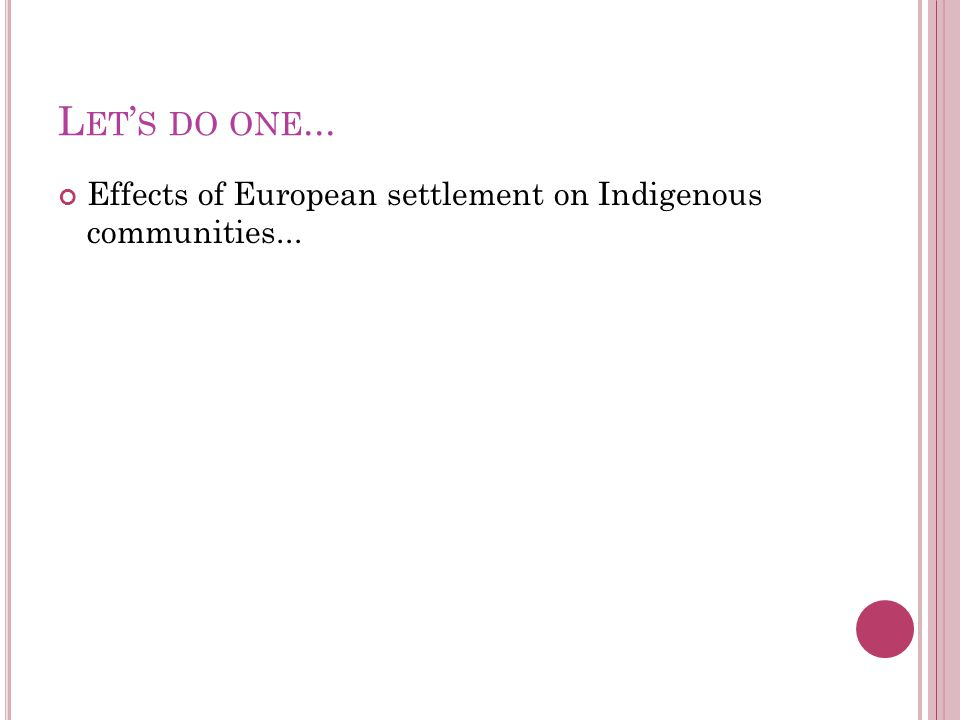 L ET ' S DO ONE... Effects of European settlement on Indigenous communities...