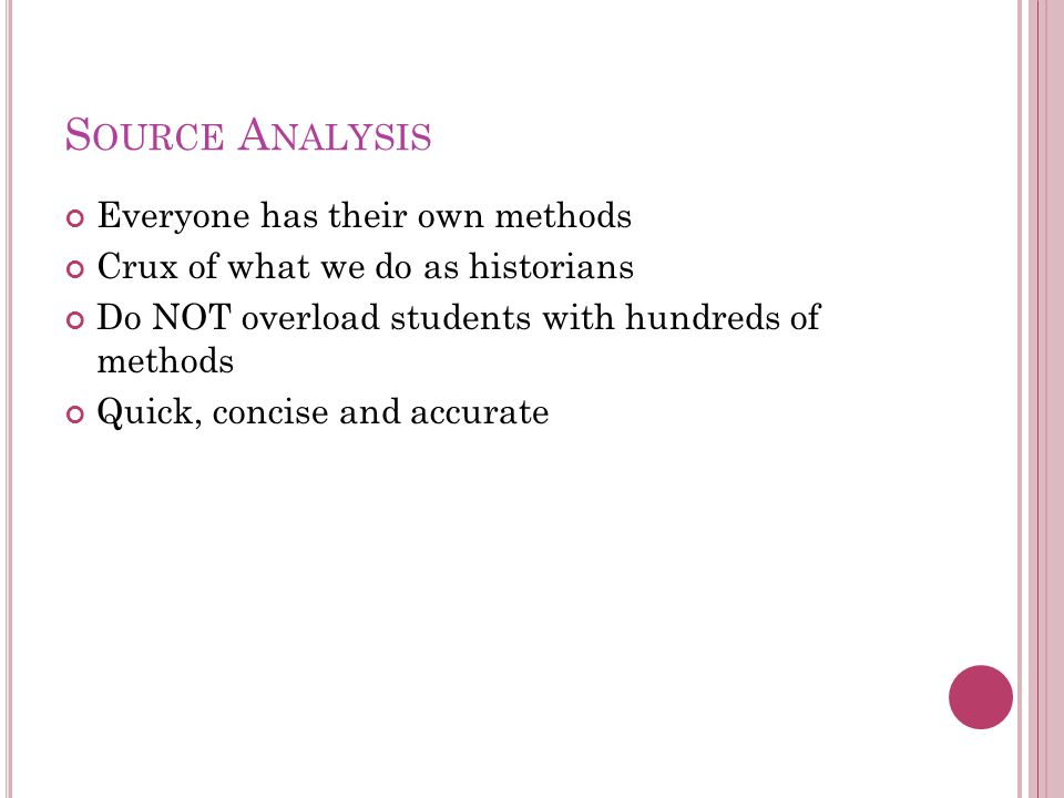 S OURCE A NALYSIS Everyone has their own methods Crux of what we do as historians Do NOT overload students with hundreds of methods Quick, concise and accurate