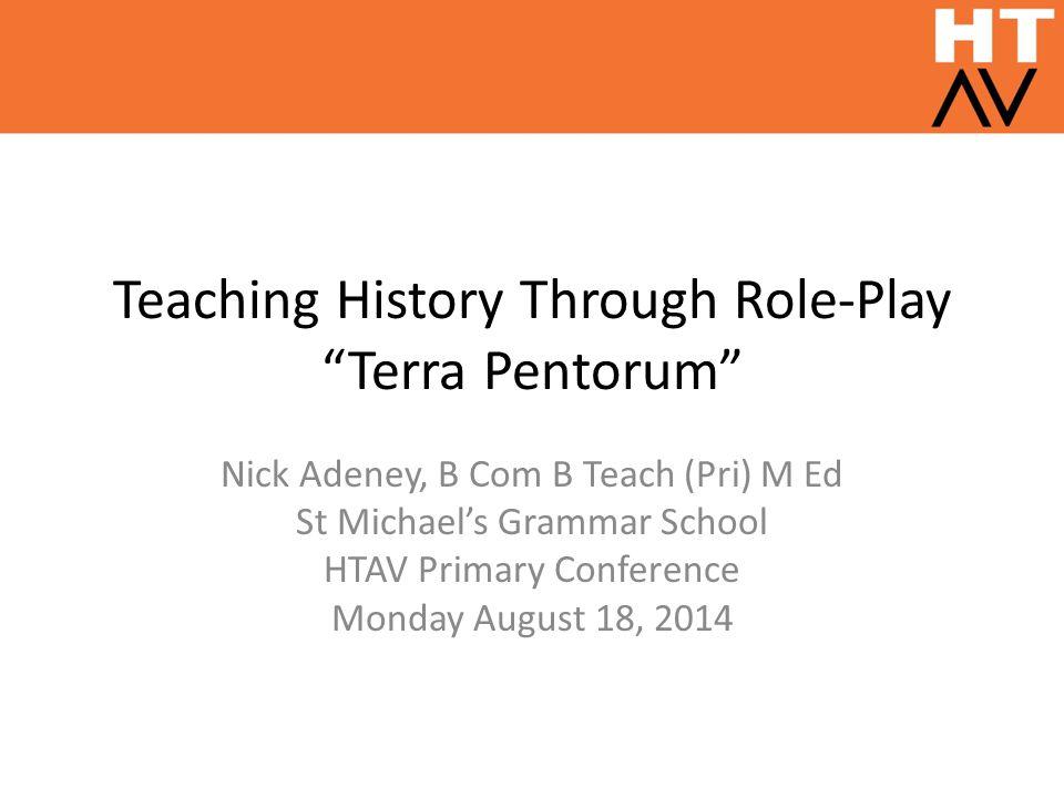 Teaching History Through Role-Play Terra Pentorum Nick Adeney, B Com B Teach (Pri) M Ed St Michael's Grammar School HTAV Primary Conference Monday August 18, 2014