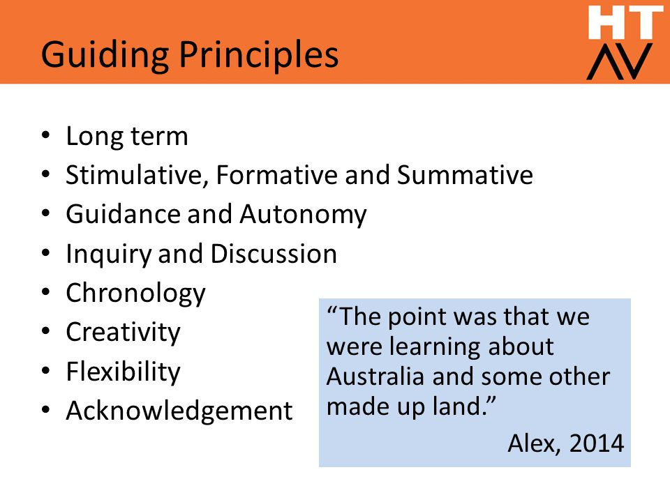 Guiding Principles Long term Stimulative, Formative and Summative Guidance and Autonomy Inquiry and Discussion Chronology Creativity Flexibility Acknowledgement The point was that we were learning about Australia and some other made up land. Alex, 2014