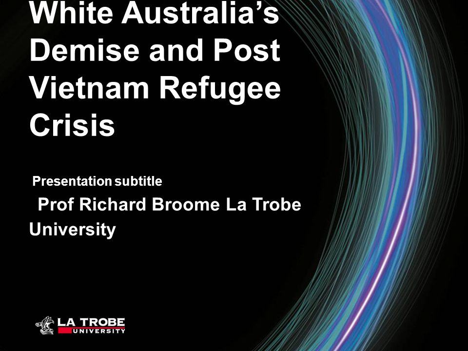 Presentation subtitle White Australia's Demise and Post Vietnam Refugee Crisis Prof Richard Broome La Trobe University