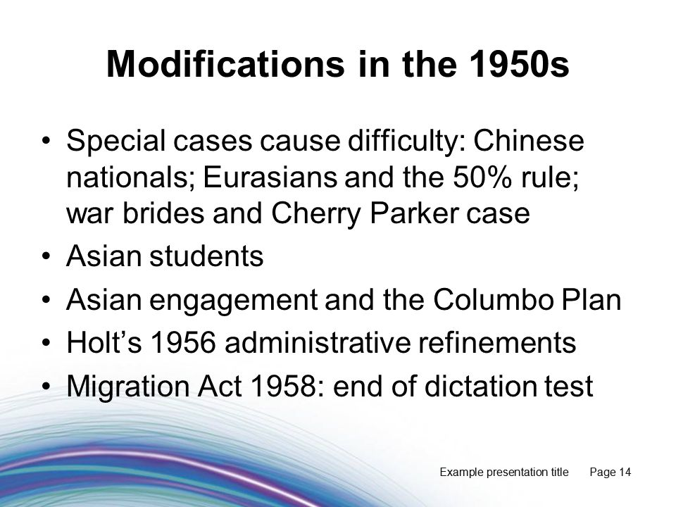 Example presentation title Page 14 Modifications in the 1950s Special cases cause difficulty: Chinese nationals; Eurasians and the 50% rule; war brides and Cherry Parker case Asian students Asian engagement and the Columbo Plan Holt's 1956 administrative refinements Migration Act 1958: end of dictation test