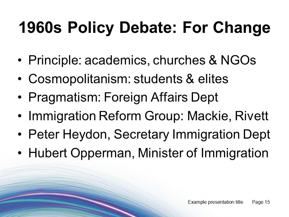 Example presentation title Page 15 1960s Policy Debate: For Change Principle: academics, churches & NGOs Cosmopolitanism: students & elites Pragmatism: Foreign Affairs Dept Immigration Reform Group: Mackie, Rivett Peter Heydon, Secretary Immigration Dept Hubert Opperman, Minister of Immigration