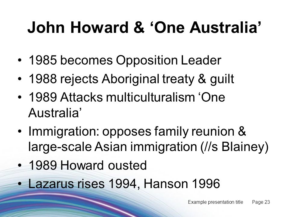 Example presentation title Page 23 John Howard & 'One Australia' 1985 becomes Opposition Leader 1988 rejects Aboriginal treaty & guilt 1989 Attacks multiculturalism 'One Australia' Immigration: opposes family reunion & large-scale Asian immigration (//s Blainey) 1989 Howard ousted Lazarus rises 1994, Hanson 1996