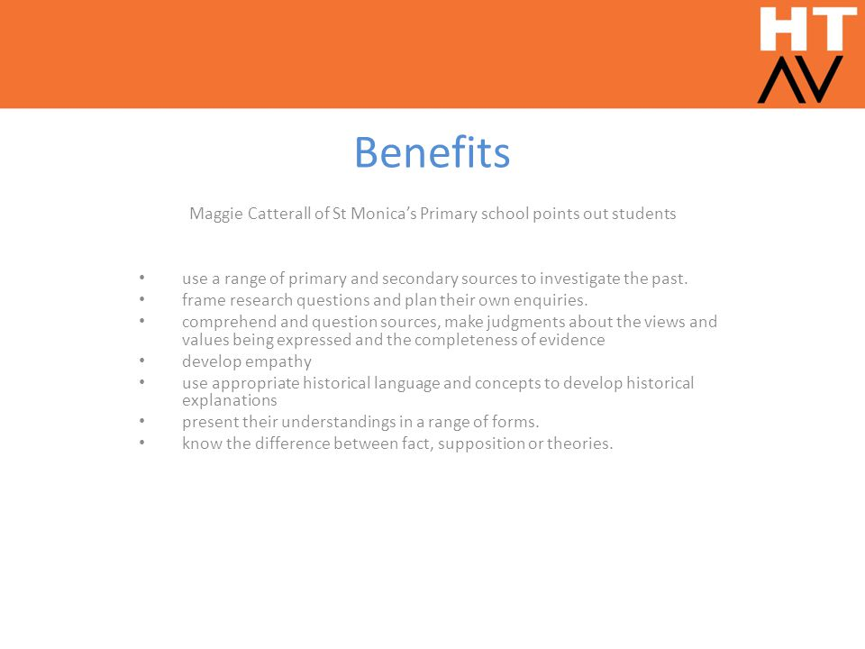 Benefits Maggie Catterall of St Monica's Primary school points out students use a range of primary and secondary sources to investigate the past.