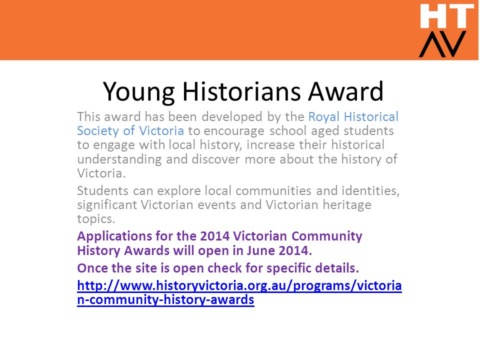Young Historians Award This award has been developed by the Royal Historical Society of Victoria to encourage school aged students to engage with local history, increase their historical understanding and discover more about the history of Victoria.