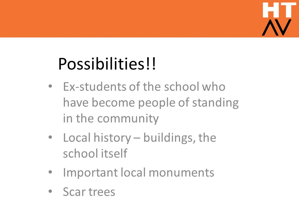 Possibilities!! Ex-students of the school who have become people of standing in the community Local history – buildings, the school itself Important l