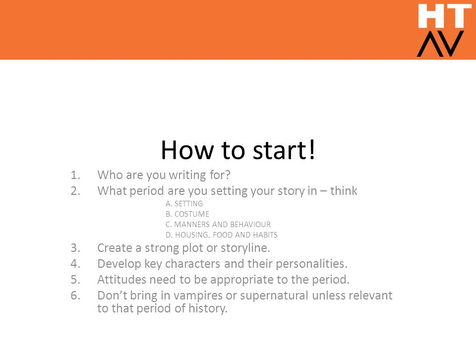 How to start. 1.Who are you writing for. 2.What period are you setting your story in – think A.